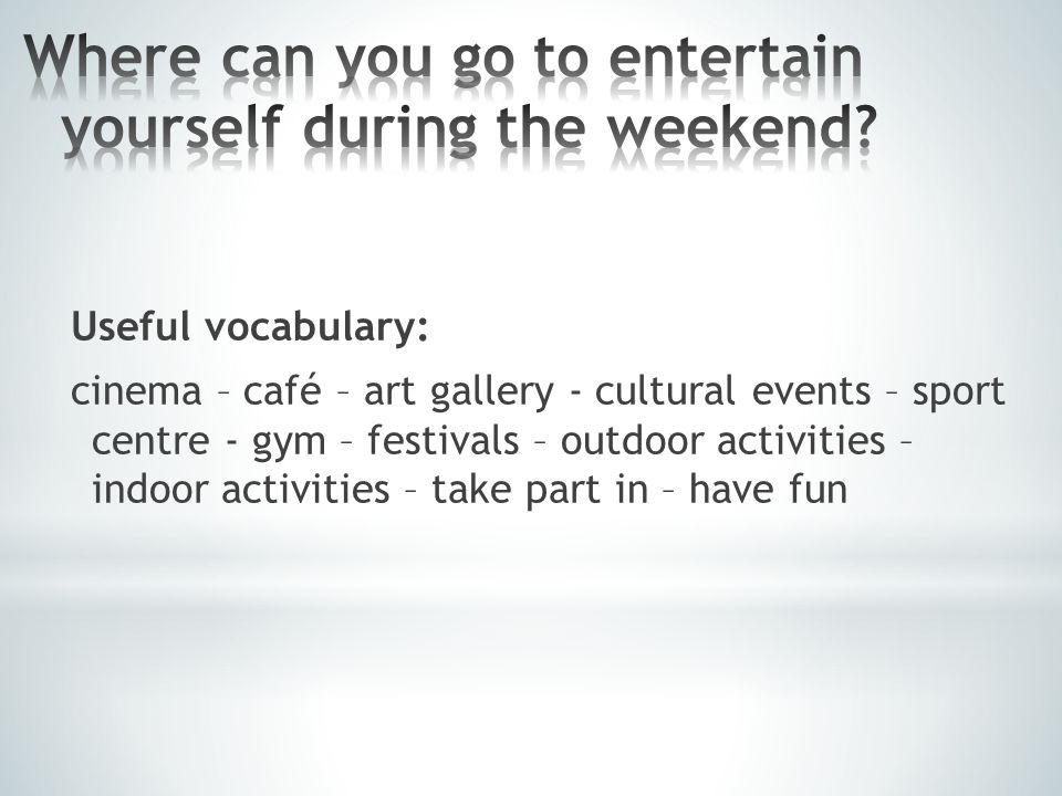 Useful vocabulary: cinema – café – art gallery - cultural events – sport centre - gym – festivals – outdoor activities – indoor activities – take part in – have fun