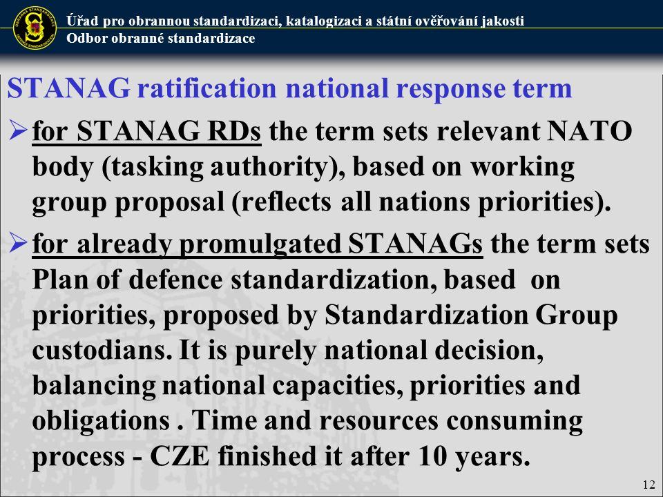 Úřad pro obrannou standardizaci, katalogizaci a státní ověřování jakosti Odbor obranné standardizace 12 STANAG ratification national response term  for STANAG RDs the term sets relevant NATO body (tasking authority), based on working group proposal (reflects all nations priorities).