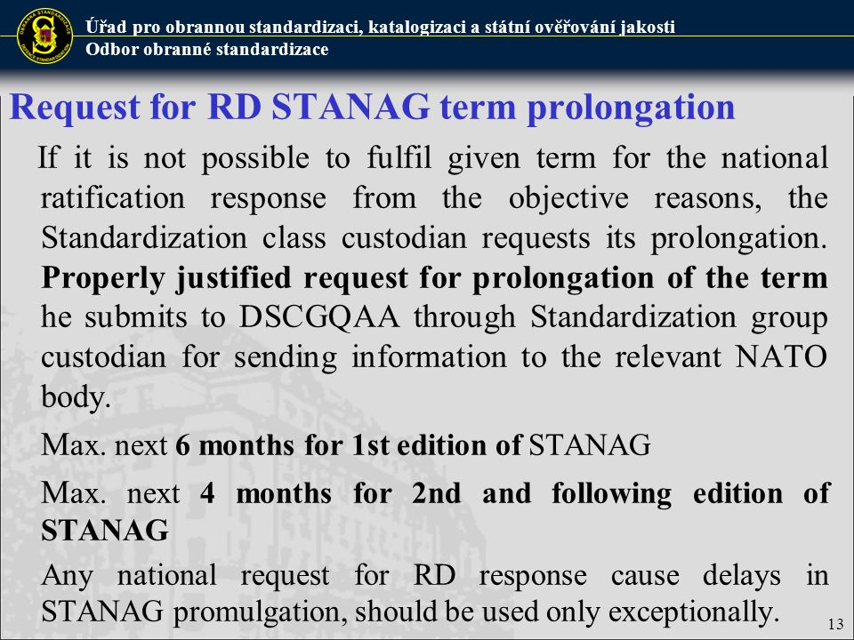 Úřad pro obrannou standardizaci, katalogizaci a státní ověřování jakosti Odbor obranné standardizace 13 Request for RD STANAG term prolongation If it is not possible to fulfil given term for the national ratification response from the objective reasons, the Standardization class custodian requests its prolongation.