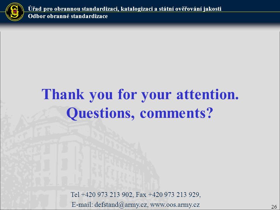 Úřad pro obrannou standardizaci, katalogizaci a státní ověřování jakosti Odbor obranné standardizace Thank you for your attention. Questions, comments