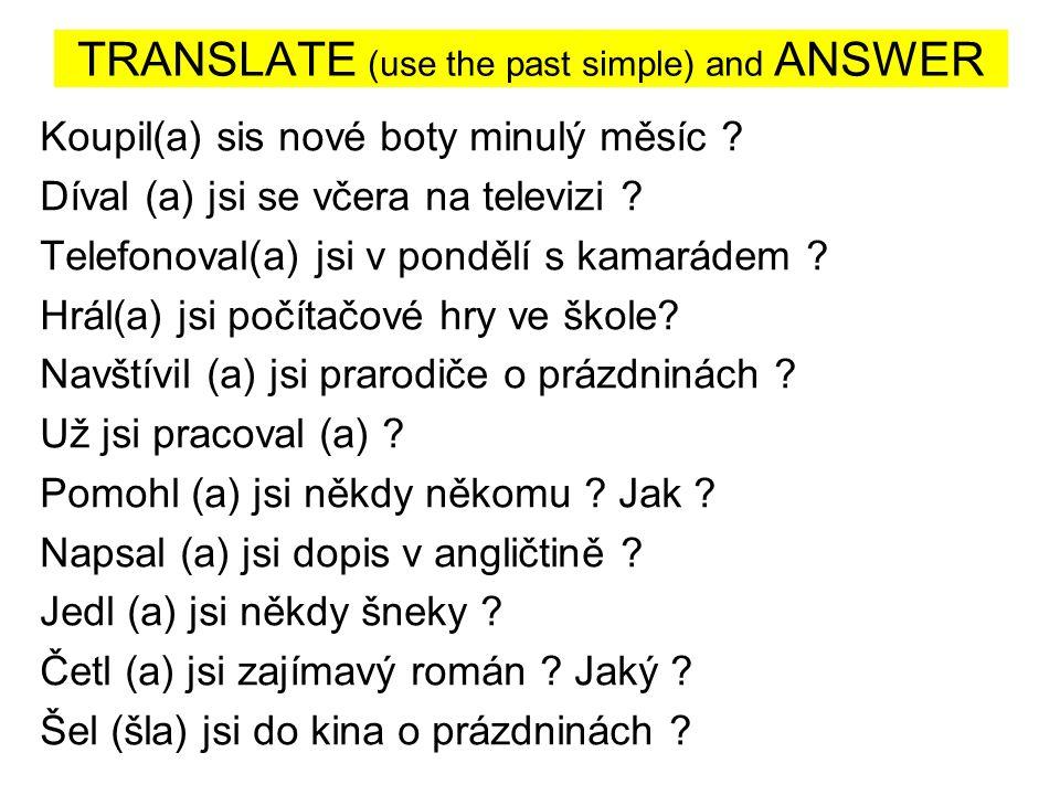 TRANSLATE (use the past simple) and ANSWER Koupil(a) sis nové boty minulý měsíc .