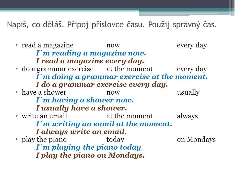 Napiš, co děláš. Připoj příslovce času. Použij správný čas. read a magazinenowevery day I´m reading a magazine now. I read a magazine every day. do a