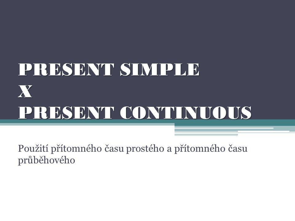 PRESENT SIMPLE X PRESENT CONTINUOUS Použití přítomného času prostého a přítomného času průběhového