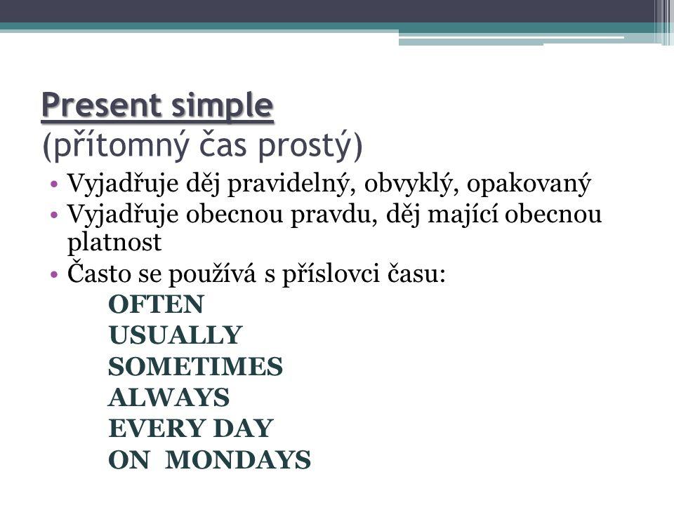 Present simple Present simple (přítomný čas prostý) Vyjadřuje děj pravidelný, obvyklý, opakovaný Vyjadřuje obecnou pravdu, děj mající obecnou platnost Často se používá s příslovci času: OFTEN USUALLY SOMETIMES ALWAYS EVERY DAY ON MONDAYS