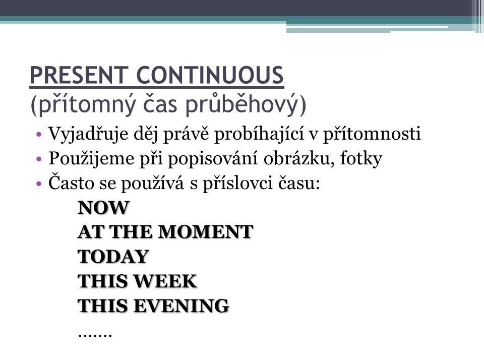 PRESENT CONTINUOUS (přítomný čas průběhový) Vyjadřuje děj právě probíhající v přítomnosti Použijeme při popisování obrázku, fotky Často se používá s příslovci času:NOW AT THE MOMENT TODAY THIS WEEK THIS EVENING …….