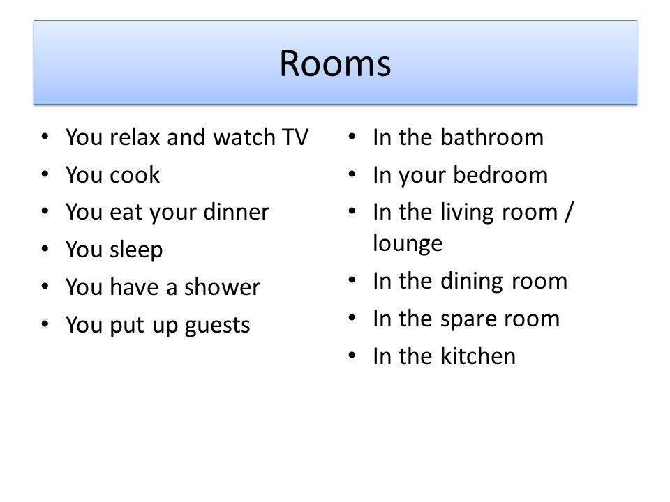 You relax and watch TV You cook You eat your dinner You sleep You have a shower You put up guests In the bathroom In your bedroom In the living room / lounge In the dining room In the spare room In the kitchen Rooms
