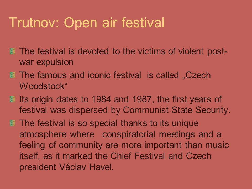 "Trutnov: Open air festival The festival is devoted to the victims of violent post- war expulsion The famous and iconic festival is called ""Czech Woodstock Its origin dates to 1984 and 1987, the first years of festival was dispersed by Communist State Security."