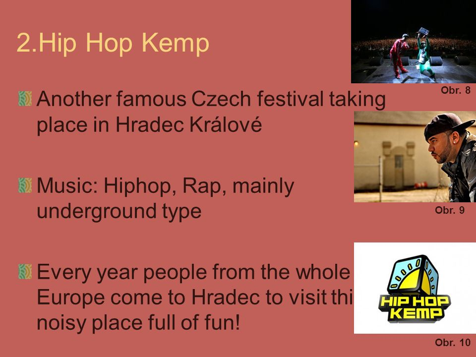 2.Hip Hop Kemp Another famous Czech festival taking place in Hradec Králové Music: Hiphop, Rap, mainly underground type Every year people from the whole Europe come to Hradec to visit this noisy place full of fun.