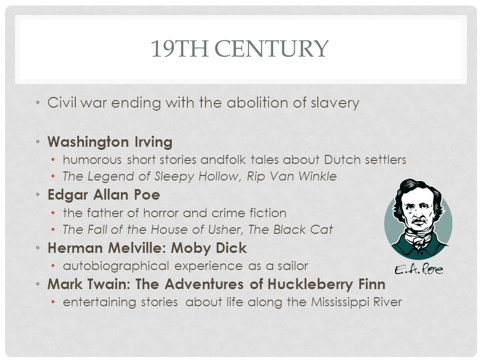 19TH CENTURY Civil war ending with the abolition of slavery Washington Irving humorous short stories andfolk tales about Dutch settlers The Legend of Sleepy Hollow, Rip Van Winkle Edgar Allan Poe the father of horror and crime fiction The Fall of the House of Usher, The Black Cat Herman Melville: Moby Dick autobiographical experience as a sailor Mark Twain: The Adventures of Huckleberry Finn entertaining stories about life along the Mississippi River