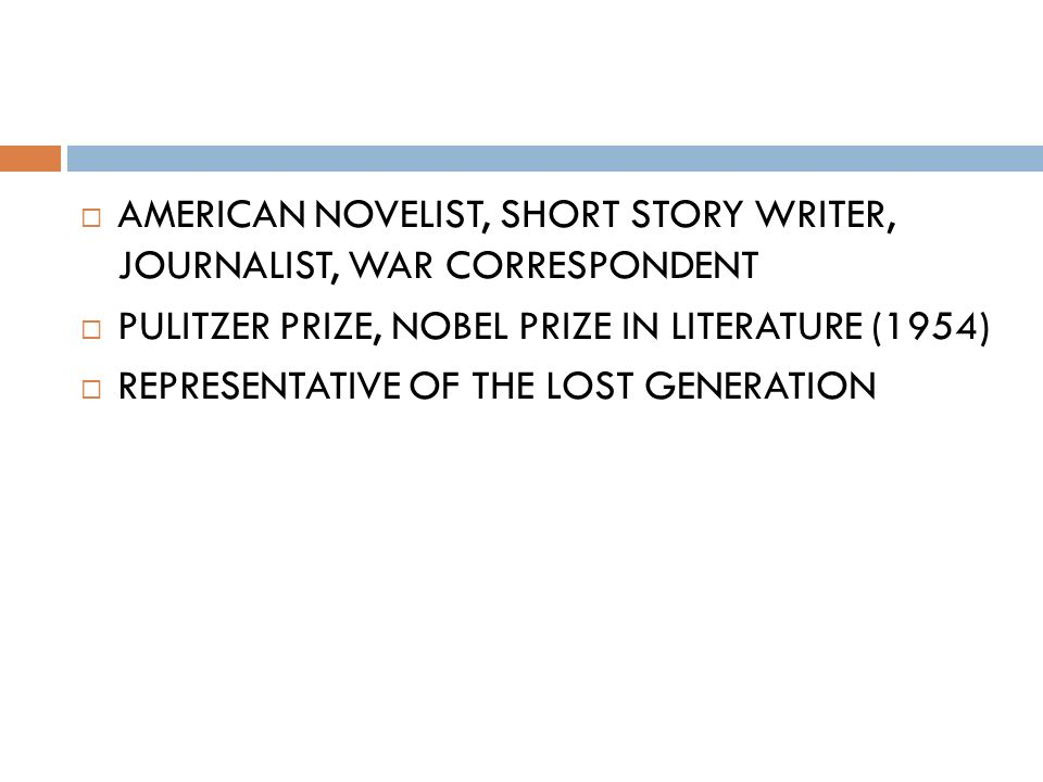  AMERICAN NOVELIST, SHORT STORY WRITER, JOURNALIST, WAR CORRESPONDENT  PULITZER PRIZE, NOBEL PRIZE IN LITERATURE (1954)  REPRESENTATIVE OF THE LOST GENERATION