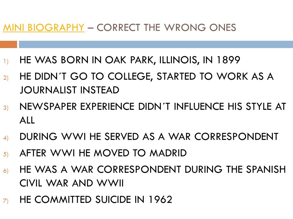 MINI BIOGRAPHYMINI BIOGRAPHY – CORRECT THE WRONG ONES 1) HE WAS BORN IN OAK PARK, ILLINOIS, IN 1899 2) HE DIDN´T GO TO COLLEGE, STARTED TO WORK AS A JOURNALIST INSTEAD 3) NEWSPAPER EXPERIENCE DIDN´T INFLUENCE HIS STYLE AT ALL 4) DURING WWI HE SERVED AS A WAR CORRESPONDENT 5) AFTER WWI HE MOVED TO MADRID 6) HE WAS A WAR CORRESPONDENT DURING THE SPANISH CIVIL WAR AND WWII 7) HE COMMITTED SUICIDE IN 1962