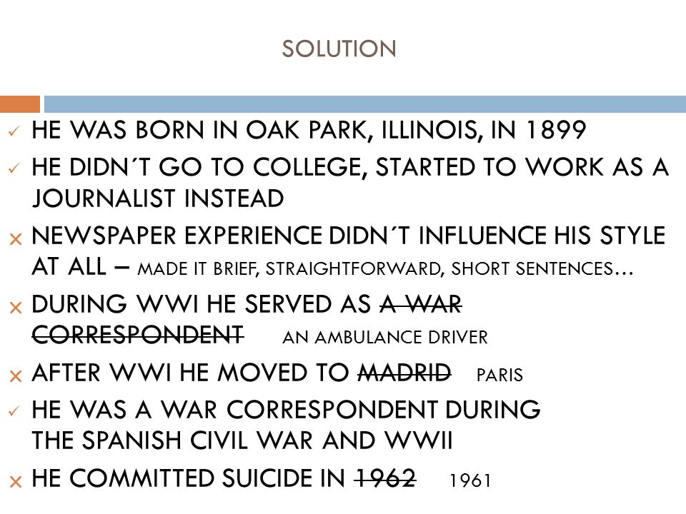 SOLUTION HE WAS BORN IN OAK PARK, ILLINOIS, IN 1899 HE DIDN´T GO TO COLLEGE, STARTED TO WORK AS A JOURNALIST INSTEAD  NEWSPAPER EXPERIENCE DIDN´T INFLUENCE HIS STYLE AT ALL – MADE IT BRIEF, STRAIGHTFORWARD, SHORT SENTENCES…  DURING WWI HE SERVED AS A WAR CORRESPONDENT AN AMBULANCE DRIVER  AFTER WWI HE MOVED TO MADRID PARIS HE WAS A WAR CORRESPONDENT DURING THE SPANISH CIVIL WAR AND WWII  HE COMMITTED SUICIDE IN 1962 1961