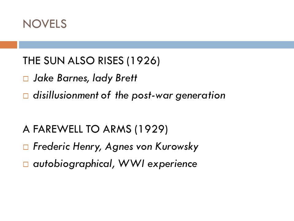 NOVELS THE SUN ALSO RISES (1926)  Jake Barnes, lady Brett  disillusionment of the post-war generation A FAREWELL TO ARMS (1929)  Frederic Henry, Agnes von Kurowsky  autobiographical, WWI experience