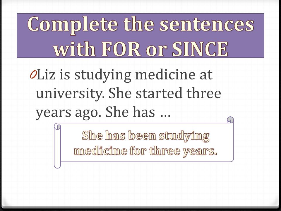 0 Liz is studying medicine at university. She started three years ago. She has …