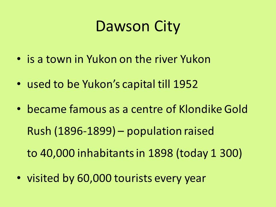 Dawson City is a town in Yukon on the river Yukon used to be Yukon's capital till 1952 became famous as a centre of Klondike Gold Rush (1896-1899) – population raised to 40,000 inhabitants in 1898 (today 1 300) visited by 60,000 tourists every year