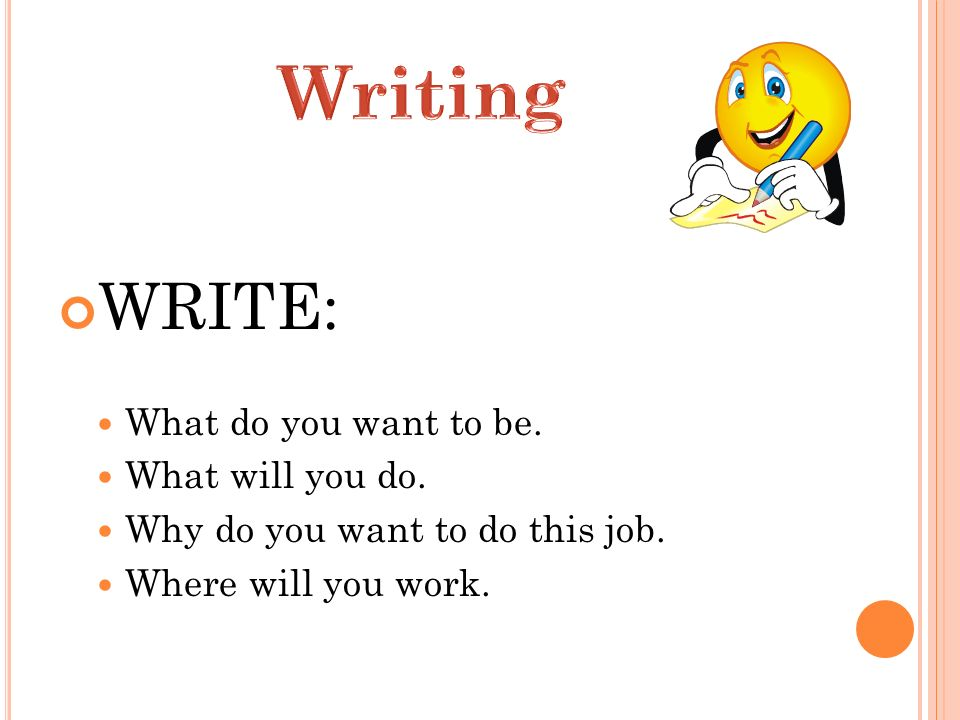 WRITE: What do you want to be. What will you do. Why do you want to do this job. Where will you work.