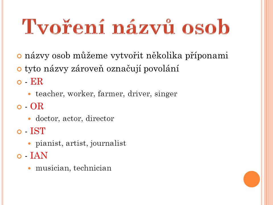 názvy osob můžeme vytvořit několika příponami tyto názvy zároveň označují povolání - ER teacher, worker, farmer, driver, singer - OR doctor, actor, director - IST pianist, artist, journalist - IAN musician, technician
