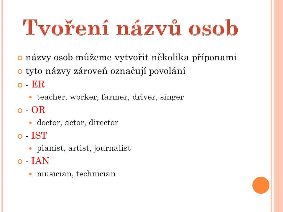 názvy osob můžeme vytvořit několika příponami tyto názvy zároveň označují povolání - ER teacher, worker, farmer, driver, singer - OR doctor, actor, director - IST pianist, artist, journalist - IAN musician, technician