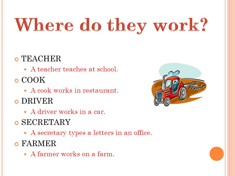 TEACHER A teacher teaches at school. COOK A cook works in restaurant. DRIVER A driver works in a car. SECRETARY A secretary types a letters in an offi