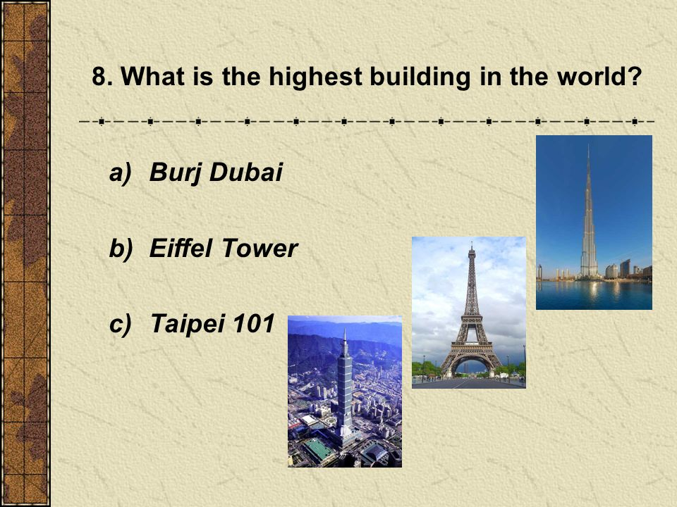 8. What is the highest building in the world a) Burj Dubai b) Eiffel Tower c) Taipei 101