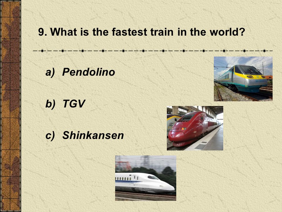 9. What is the fastest train in the world a) Pendolino b) TGV c) Shinkansen