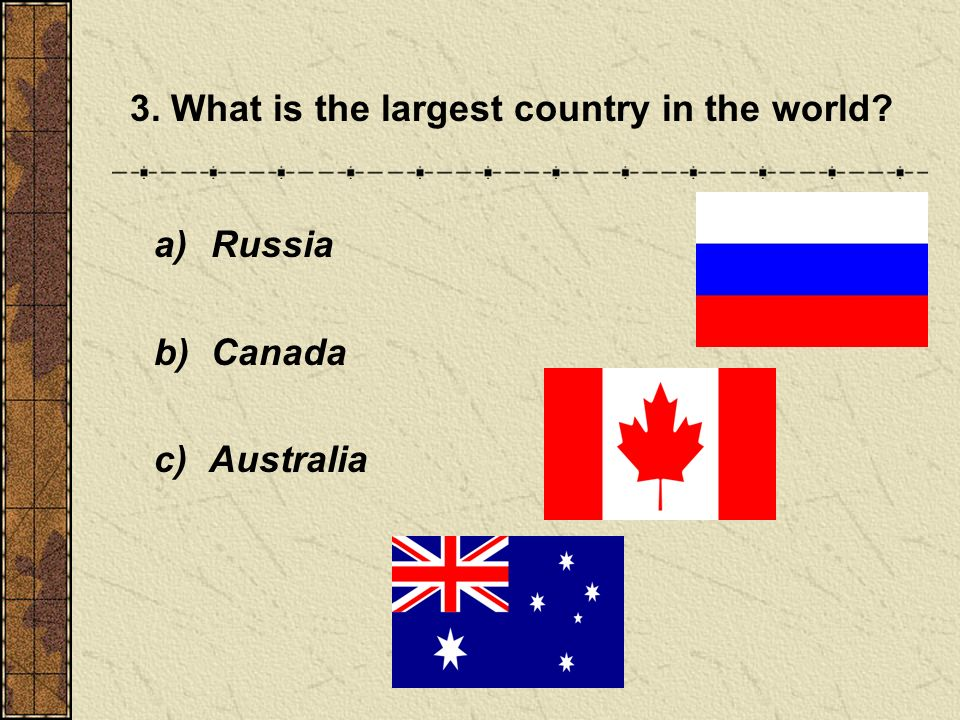 3. What is the largest country in the world a) Russia b) Canada c) Australia