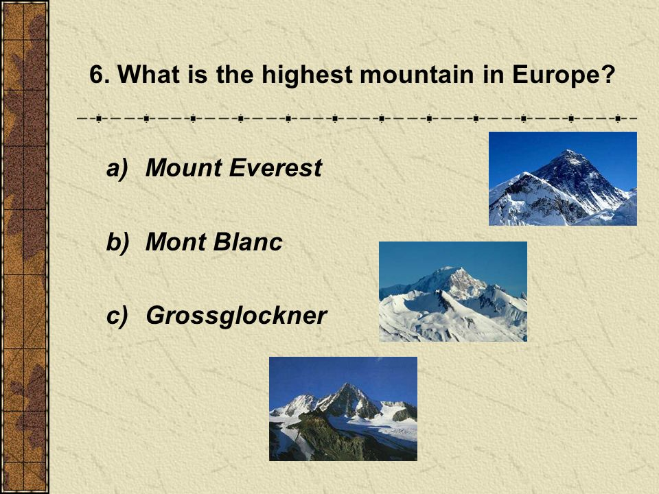 6. What is the highest mountain in Europe a) Mount Everest b) Mont Blanc c) Grossglockner