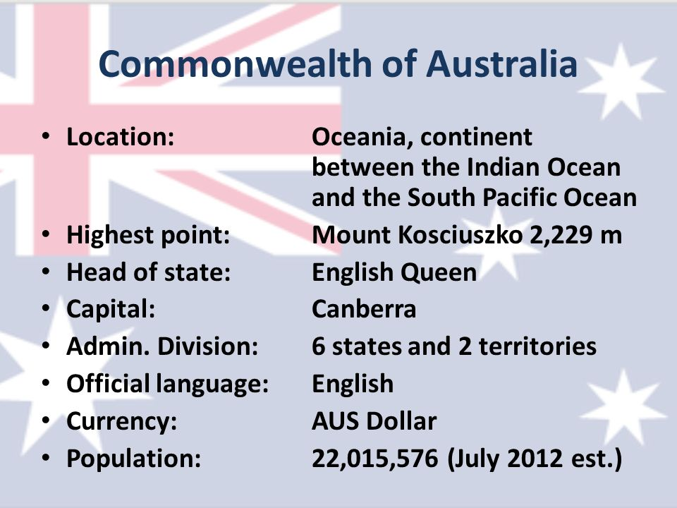 Commonwealth of Australia Location:Oceania, continent between the Indian Ocean and the South Pacific Ocean Highest point:Mount Kosciuszko 2,229 m Head