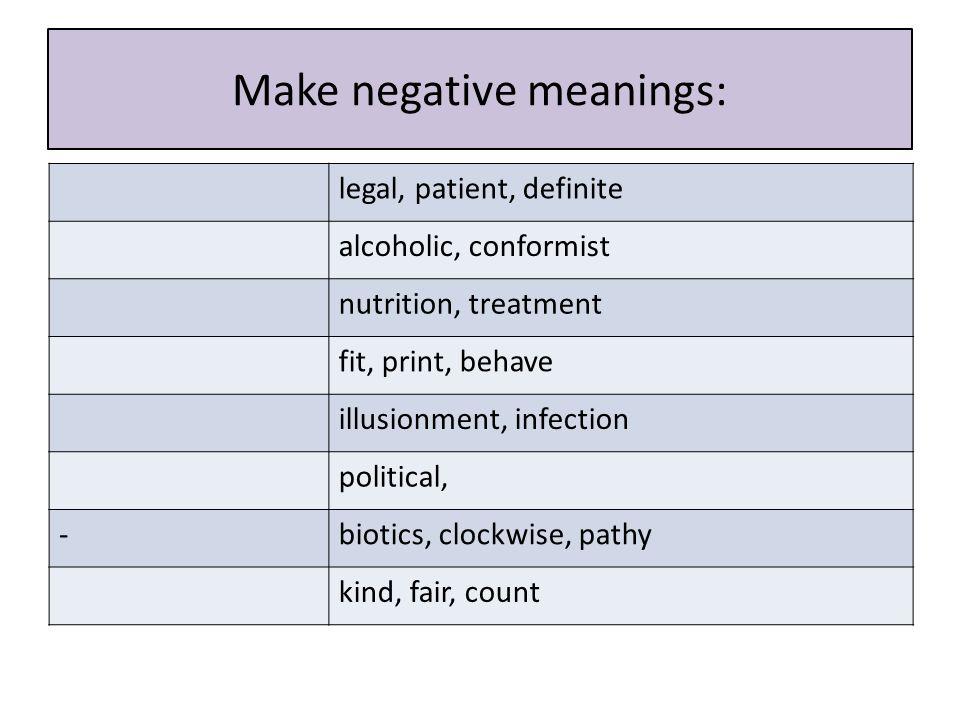 Make negative meanings: legal, patient, definite alcoholic, conformist nutrition, treatment fit, print, behave illusionment, infection political, -biotics, clockwise, pathy kind, fair, count
