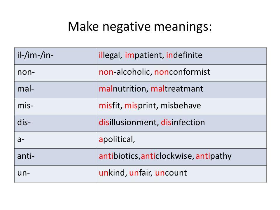 Make negative meanings: il-/im-/in-illegal, impatient, indefinite non-non-alcoholic, nonconformist mal-malnutrition, maltreatmant mis-misfit, misprint, misbehave dis-disillusionment, disinfection a-apolitical, anti-antibiotics,anticlockwise, antipathy un-unkind, unfair, uncount