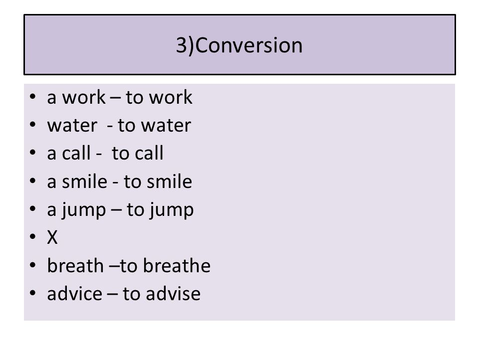 3)Conversion a work – to work water - to water a call - to call a smile - to smile a jump – to jump X breath –to breathe advice – to advise