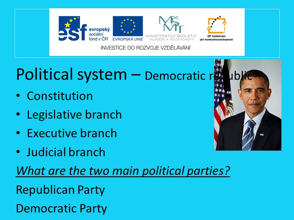 Political system – Democratic republic Constitution Legislative branch Executive branch Judicial branch What are the two main political parties? Repub