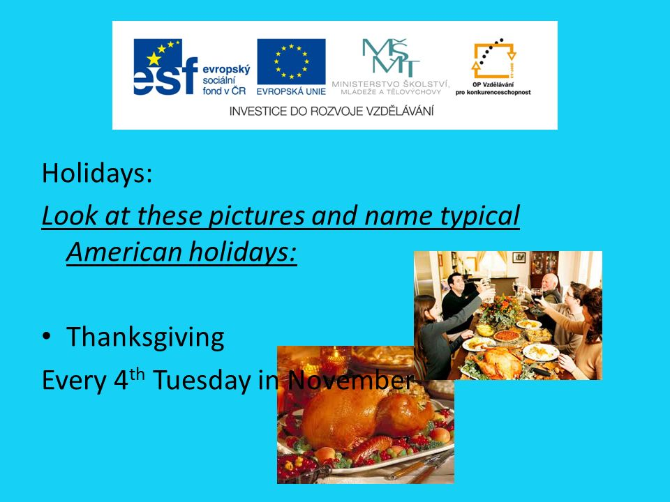 Holidays: Look at these pictures and name typical American holidays: Thanksgiving Every 4 th Tuesday in November