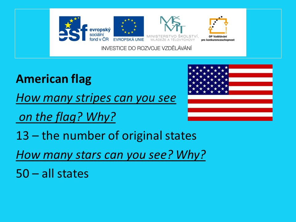 American flag How many stripes can you see on the flag? Why? 13 – the number of original states How many stars can you see? Why? 50 – all states