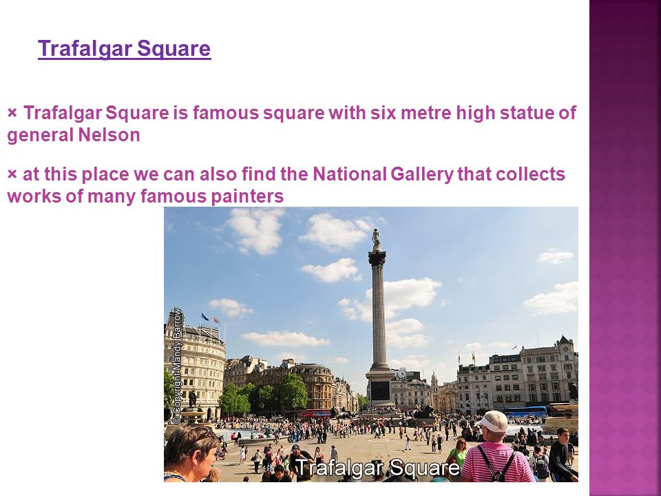 Trafalgar Square × Trafalgar Square is famous square with six metre high statue of general Nelson × at this place we can also find the National Galler