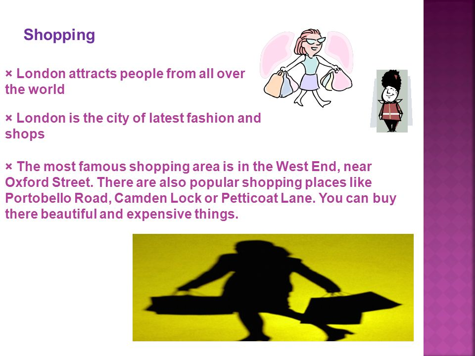 Shopping × London attracts people from all over the world × London is the city of latest fashion and shops × The most famous shopping area is in the West End, near Oxford Street.
