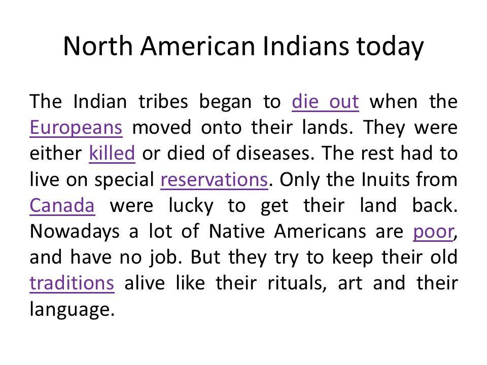 North American Indians today The Indian tribes began to die out when the Europeans moved onto their lands. They were either killed or died of diseases
