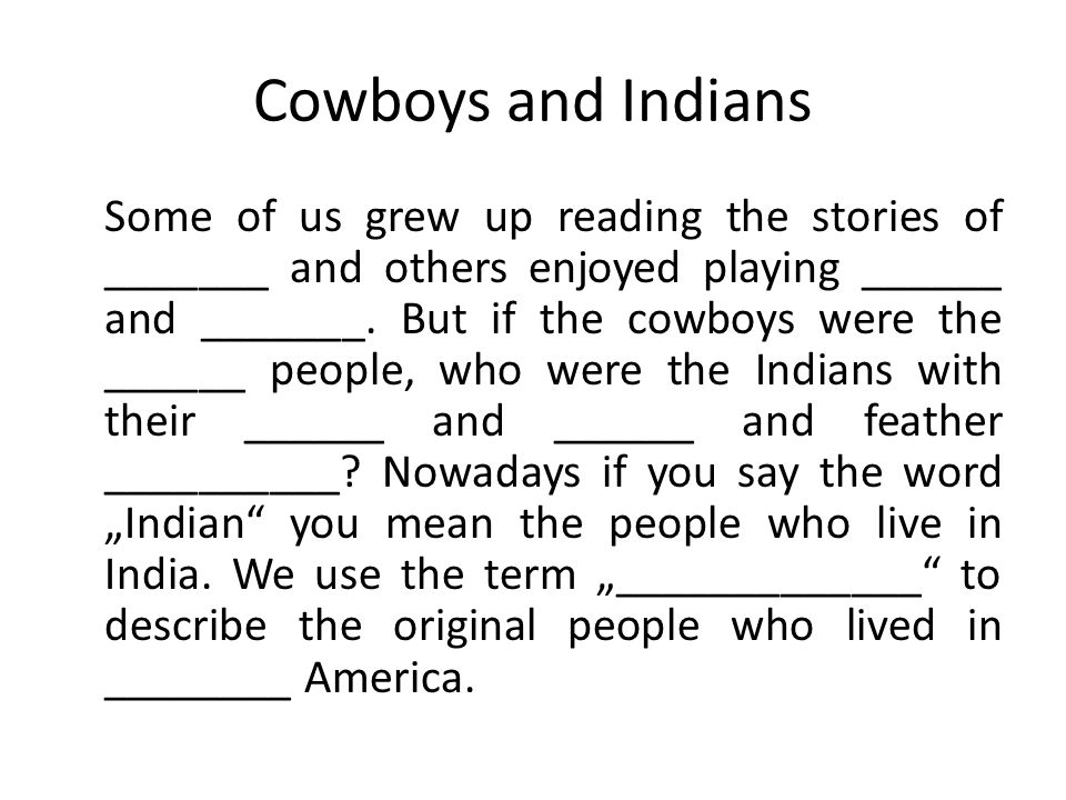 Cowboys and Indians Some of us grew up reading the stories of _______ and others enjoyed playing ______ and _______. But if the cowboys were the _____