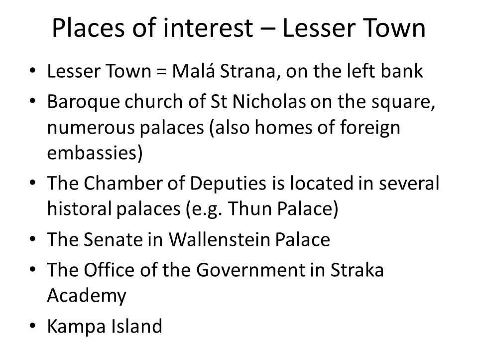Places of interest – Lesser Town Lesser Town = Malá Strana, on the left bank Baroque church of St Nicholas on the square, numerous palaces (also homes of foreign embassies) The Chamber of Deputies is located in several historal palaces (e.g.