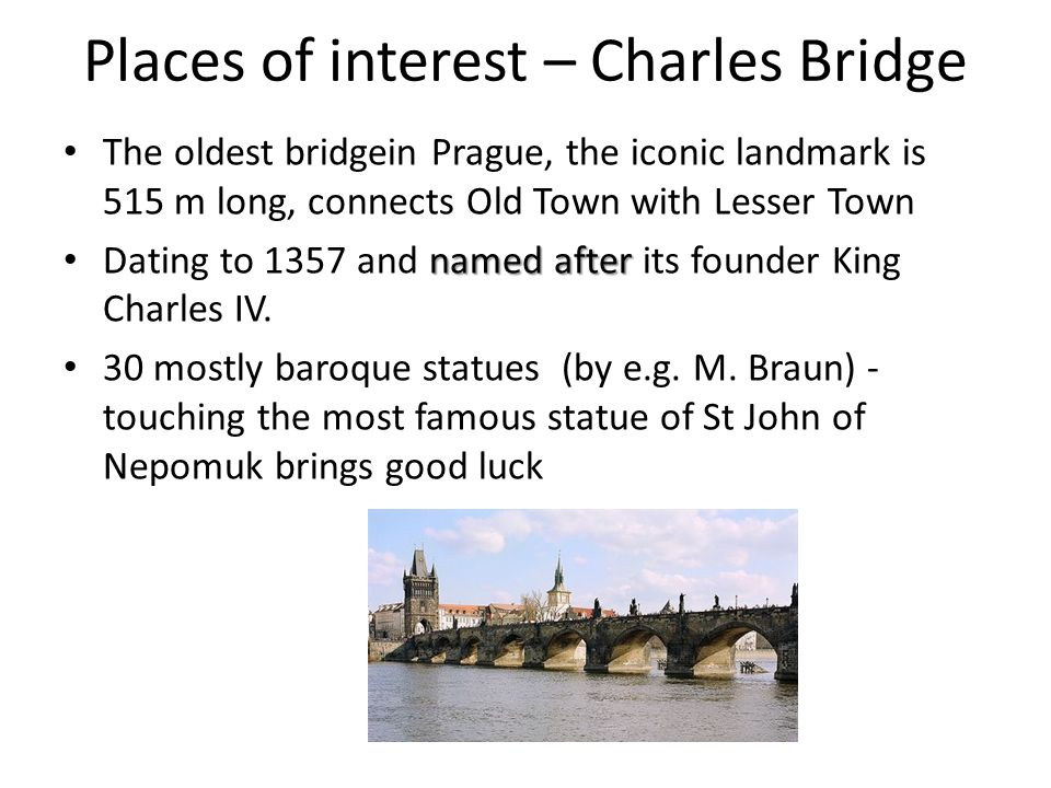 Places of interest – Charles Bridge The oldest bridgein Prague, the iconic landmark is 515 m long, connects Old Town with Lesser Town named after Dati
