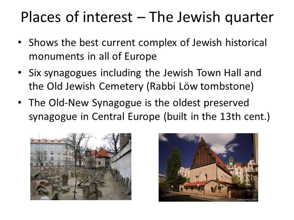 Places of interest – The Jewish quarter Shows the best current complex of Jewish historical monuments in all of Europe Six synagogues including the Je