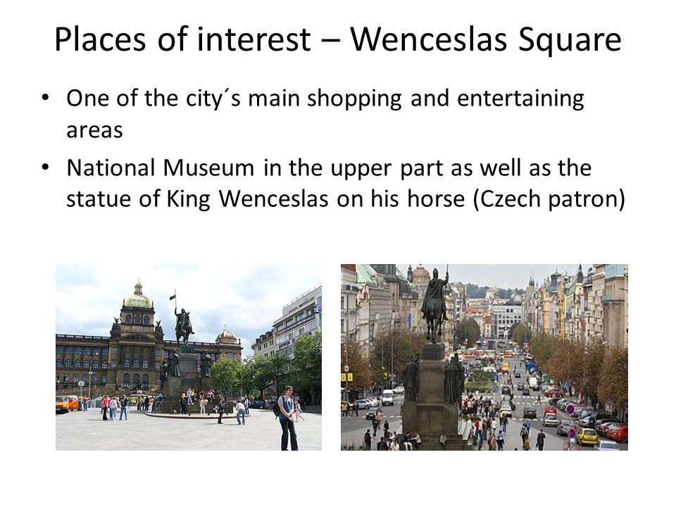 Places of interest – Wenceslas Square One of the city´s main shopping and entertaining areas National Museum in the upper part as well as the statue of King Wenceslas on his horse (Czech patron)