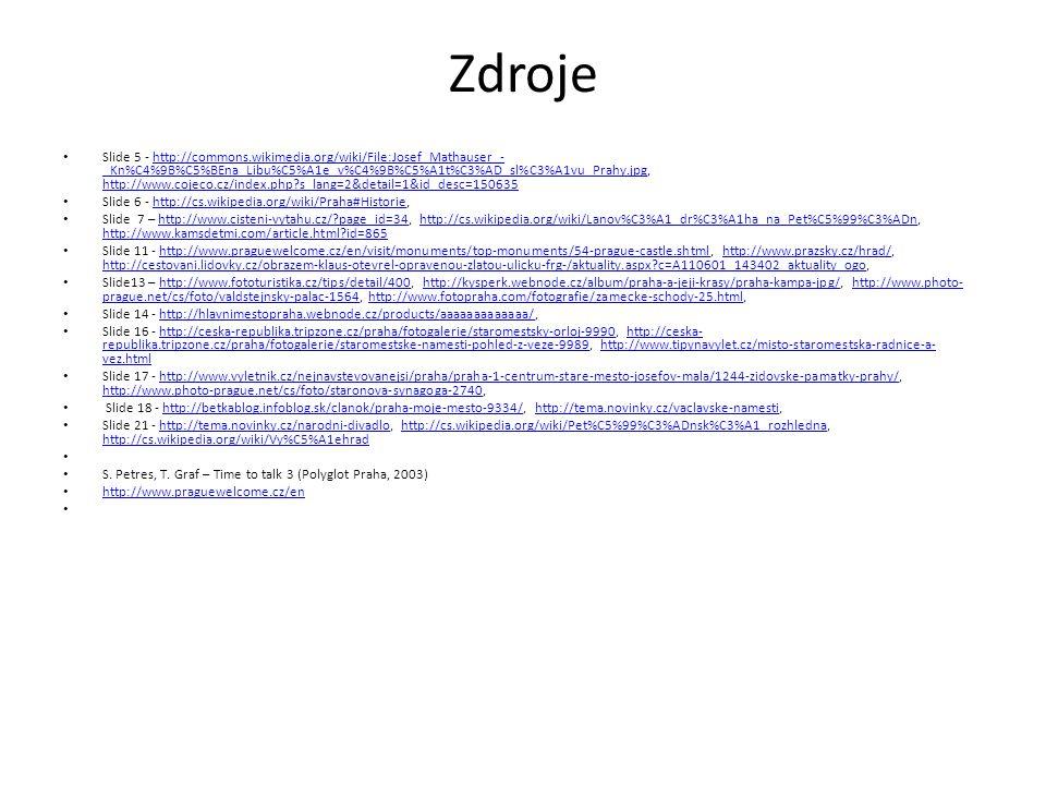 Zdroje Slide 5 - http://commons.wikimedia.org/wiki/File:Josef_Mathauser_- _Kn%C4%9B%C5%BEna_Libu%C5%A1e_v%C4%9B%C5%A1t%C3%AD_sl%C3%A1vu_Prahy.jpg, http://www.cojeco.cz/index.php?s_lang=2&detail=1&id_desc=150635http://commons.wikimedia.org/wiki/File:Josef_Mathauser_- _Kn%C4%9B%C5%BEna_Libu%C5%A1e_v%C4%9B%C5%A1t%C3%AD_sl%C3%A1vu_Prahy.jpg http://www.cojeco.cz/index.php?s_lang=2&detail=1&id_desc=150635 Slide 6 - http://cs.wikipedia.org/wiki/Praha#Historie,http://cs.wikipedia.org/wiki/Praha#Historie Slide 7 – http://www.cisteni-vytahu.cz/?page_id=34, http://cs.wikipedia.org/wiki/Lanov%C3%A1_dr%C3%A1ha_na_Pet%C5%99%C3%ADn, http://www.kamsdetmi.com/article.html?id=865http://www.cisteni-vytahu.cz/?page_id=34http://cs.wikipedia.org/wiki/Lanov%C3%A1_dr%C3%A1ha_na_Pet%C5%99%C3%ADn http://www.kamsdetmi.com/article.html?id=865 Slide 11 - http://www.praguewelcome.cz/en/visit/monuments/top-monuments/54-prague-castle.shtml, http://www.prazsky.cz/hrad/, http://cestovani.lidovky.cz/obrazem-klaus-otevrel-opravenou-zlatou-ulicku-frg-/aktuality.aspx?c=A110601_143402_aktuality_ogo,http://www.praguewelcome.cz/en/visit/monuments/top-monuments/54-prague-castle.shtmlhttp://www.prazsky.cz/hrad/ http://cestovani.lidovky.cz/obrazem-klaus-otevrel-opravenou-zlatou-ulicku-frg-/aktuality.aspx?c=A110601_143402_aktuality_ogo Slide13 – http://www.fototuristika.cz/tips/detail/400, http://kysperk.webnode.cz/album/praha-a-jeji-krasy/praha-kampa-jpg/, http://www.photo- prague.net/cs/foto/valdstejnsky-palac-1564, http://www.fotopraha.com/fotografie/zamecke-schody-25.html,http://www.fototuristika.cz/tips/detail/400http://kysperk.webnode.cz/album/praha-a-jeji-krasy/praha-kampa-jpg/http://www.photo- prague.net/cs/foto/valdstejnsky-palac-1564http://www.fotopraha.com/fotografie/zamecke-schody-25.html Slide 14 - http://hlavnimestopraha.webnode.cz/products/aaaaaaaaaaaaa/,http://hlavnimestopraha.webnode.cz/products/aaaaaaaaaaaaa/ Slide 16 - http://ceska-republika.tripzone.cz/praha/fotogalerie/staromestsky-orloj-9