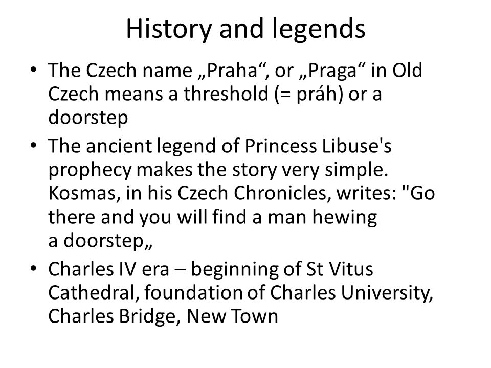 "History and legends The Czech name ""Praha"", or ""Praga"" in Old Czech means a threshold (= práh) or a doorstep The ancient legend of Princess Libuse's p"