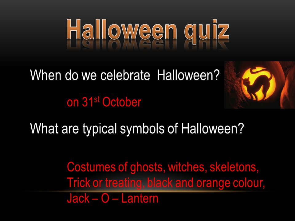 When do we celebrate Halloween? on 31 st October What are typical symbols of Halloween? Costumes of ghosts, witches, skeletons, Trick or treating, bla
