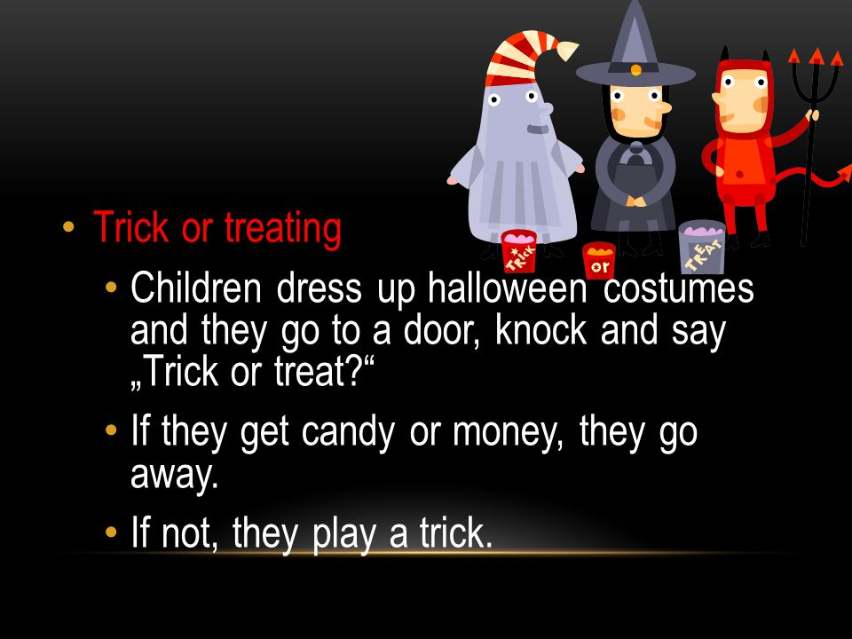 "Trick or treating Children dress up halloween costumes and they go to a door, knock and say ""Trick or treat?"" If they get candy or money, they go away"