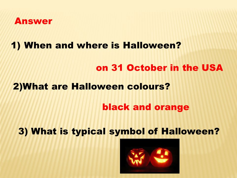 Answer 1)When and where is Halloween? on 31 October in the USA 2)What are Halloween colours? black and orange 3) What is typical symbol of Halloween?