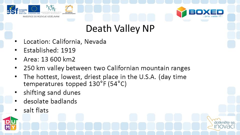 Death Valley NP Location: California, Nevada Established: 1919 Area: 13 600 km2 250 km valley between two Californian mountain ranges The hottest, low
