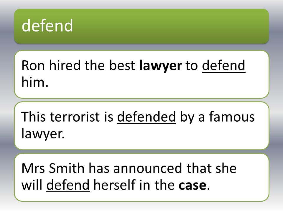 defend Ron hired the best lawyer to defend him. This terrorist is defended by a famous lawyer. Mrs Smith has announced that she will defend herself in