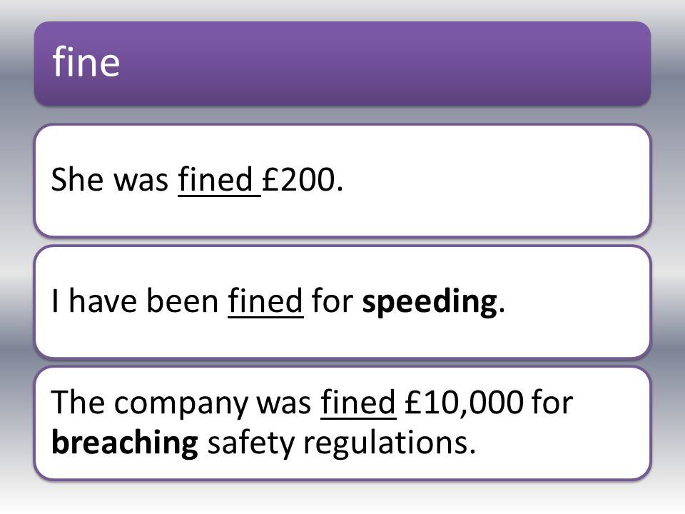 fine She was fined £200.I have been fined for speeding. The company was fined £10,000 for breaching safety regulations.